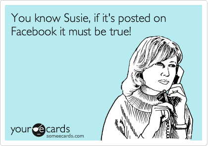 You know Susie, if it's posted on Facebook it must be true!