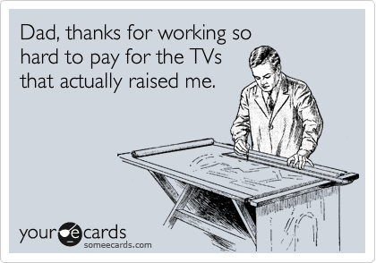 Dad, thanks for working so hard to pay for the TVs that actually raised me.