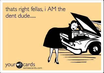 thats right fellas, i AM the dent dude......
