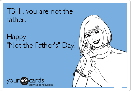 """TBH... you are not the father.    Happy  """"Not the Father's"""" Day!"""