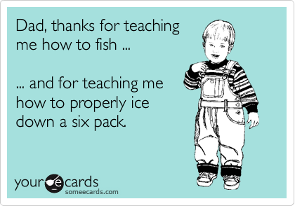 Dad, thanks for teaching me how to fish ...  ... and for teaching me how to properly ice down a six pack.