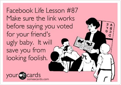 Facebook Life Lesson %2387 Make sure the link works before saying you voted for your friend's ugly baby.  It will save you from looking foolish.