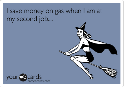 I save money on gas when I am at my second job....