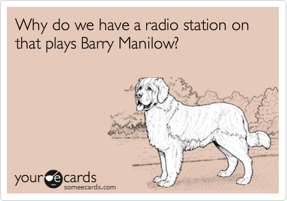 Why do we have a radio station on that plays Barry Manilow?