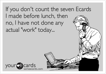 "If you don't count the seven Ecards I made before lunch, then no, I have not done any actual ""work"" today..."