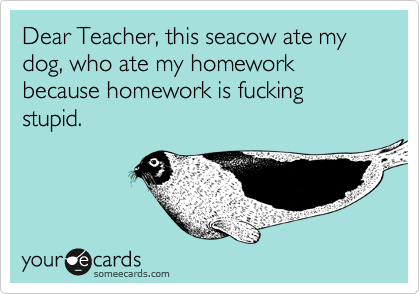 Dear Teacher, this seacow ate my dog, who ate my homework because homework is fucking stupid.