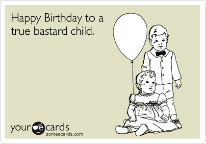 Happy Birthday to a true bastard child.