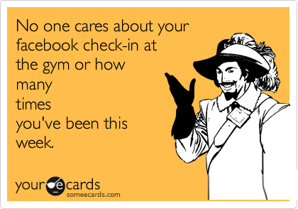 No one cares about your  facebook check-in at the gym or how many times you've been this week.