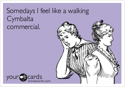 Somedays I feel like a walking Cymbalta commercial.