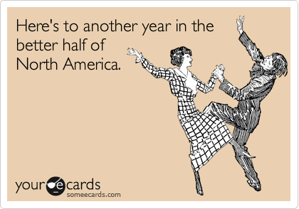Here's to another year in the better half of North America.