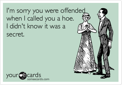 I'm sorry you were offended  when I called you a hoe.  I didn't know it was a secret.