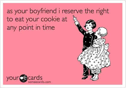 as your boyfriend i reserve the right to eat your cookie at any point in time