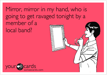 Mirror, mirror in my hand, who is going to get ravaged tonight by a member of a local band?