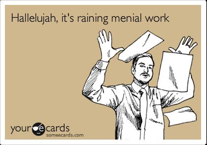 Hallelujah, it's raining menial work