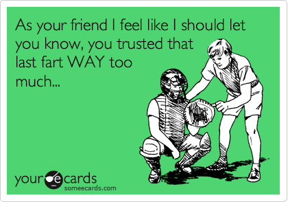 As your friend I feel like I should let you know, you trusted that last fart WAY too much...