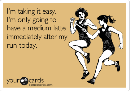 I'm taking it easy.        I'm only going to have a medium latte immediately after my run today.