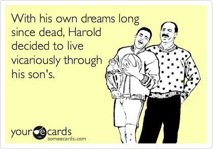 With his own dreams long since dead, Harold decided to live vicariously through his son's.