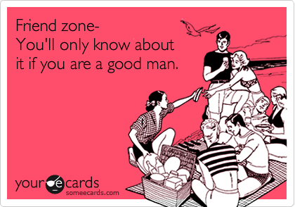 Friend zone-  You'll only know about it if you are a good man.