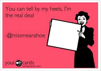You can tell by my heels, I'm the real deal   -@missmeanshoe