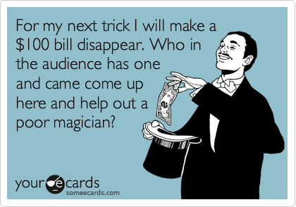 For my next trick I will make a %24100 bill disappear. Who in the audience has one and came come up here and help out a poor magician?