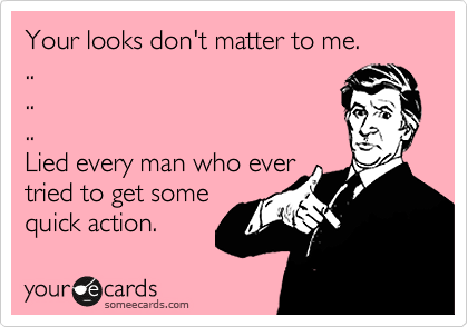Your looks don't matter to me. .. .. .. Lied every man who ever tried to get some quick action.