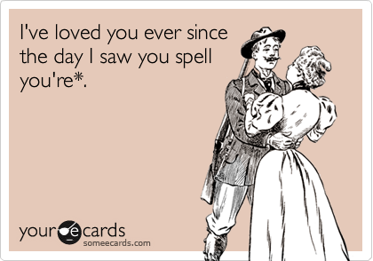 I've loved you ever since the day I saw you spell you're*.