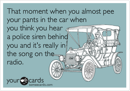 That moment when you almost pee your pants in the car when you think you hear a police siren behind you and it's really in the song on the radio.