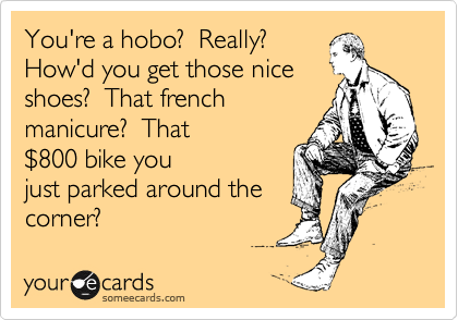 You're a hobo?  Really?  How'd you get those nice shoes?  That french manicure?  That %24800 bike you just parked around the corner?