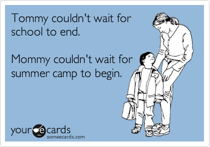 Tommy couldn't wait for school to end.    Mommy couldn't wait for summer camp to begin.
