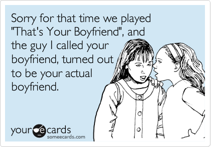 "Sorry for that time we played ""That's Your Boyfriend"", and the guy I called your boyfriend, turned out to be your actual boyfriend."