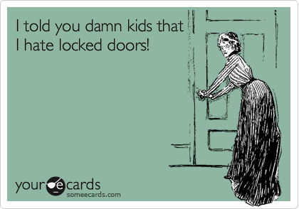 I told you damn kids that I hate locked doors!