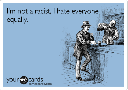 I'm not a racist, I hate everyone  equally.