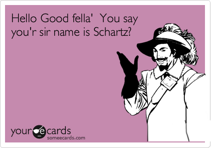 Hello Good fella'  You say you'r sir name is Schartz?