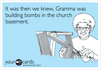 It was then we knew, Gramma was building bombs in the church basement.