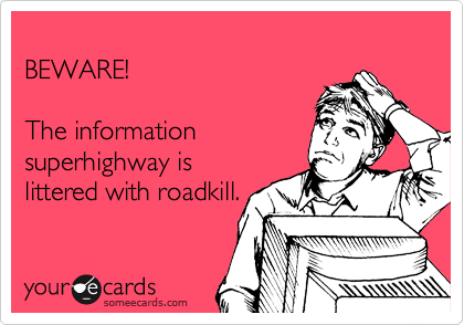 BEWARE!  The information superhighway is littered with roadkill.