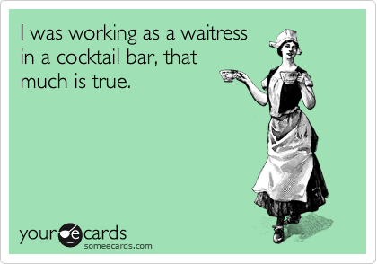 I was working as a waitress in a cocktail bar, that much is true.
