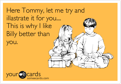 Here Tommy, let me try and illastrate it for you.... This is why I like Billy better than  you.