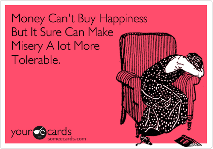 Money Can't Buy Happiness But It Sure Can Make Misery A lot More Tolerable.