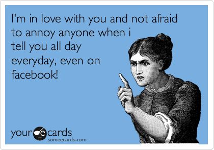 I'm in love with you and not afraid to annoy anyone when i tell you all day everyday, even on facebook!