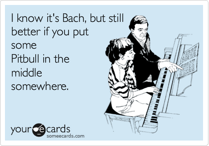 I know it's Bach, but still better if you put some Pitbull in the middle somewhere.