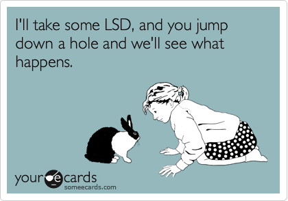 I'll take some LSD, and you jump down a hole and we'll see what happens.