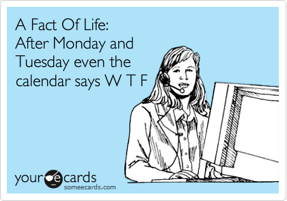 A Fact Of Life:  After Monday and Tuesday even the calendar says W T F