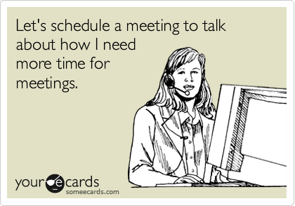 Let's schedule a meeting to talk about how I need more time for meetings.