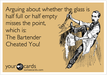 Arguing about whether the glass is half full or half empty misses the point, which is:  The Bartender  Cheated You!