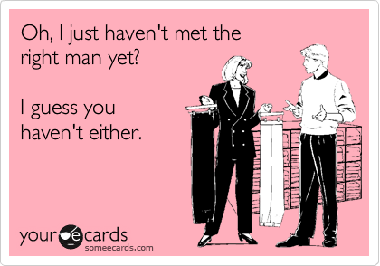 Oh, I just haven't met the right man yet?  I guess you haven't either.