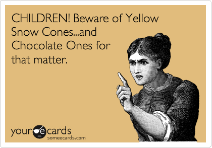 CHILDREN! Beware of Yellow Snow Cones...and Chocolate Ones for that matter.