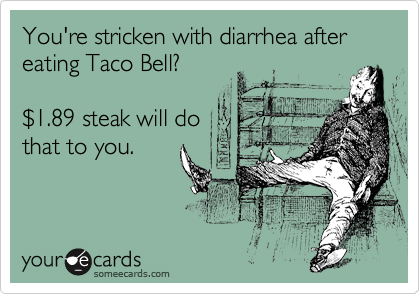 You're stricken with diarrhea after eating Taco Bell?  %241.89 steak will do that to you.