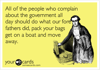 All of the people who complain about the government all day should do what our fore fathers did, pack your bags  get on a boat and move away.