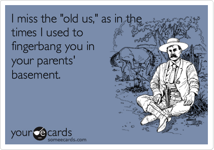 "I miss the ""old us,"" as in the times I used to fingerbang you in your parents' basement."