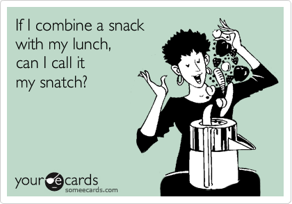 If I combine a snack with my lunch,  can I call it  my snatch?